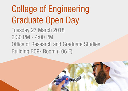 College of Engineering Graduate Open Day on Tuesday 27 March 2018 from 2:30PM till 4:00PM at the office of Research and Graduate Studies Building B09 - Room (106F)