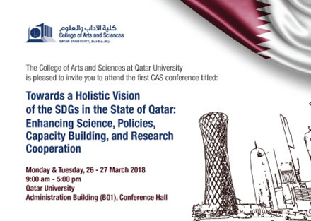 The College of Arts and Sciences at Qatar University is pleased to invite you to attend the first CAS conference titled: Towards a Holistic Vision of the SDGs in the State of Qatar: Enhancing Science, Policies, Capacity Building, and Research Cooperation on Monday & Tuesday 26 - 27 March 2018 at 9:00AM till 5:00PM at Qatar University in the Administration Building (B01), Conference Hall