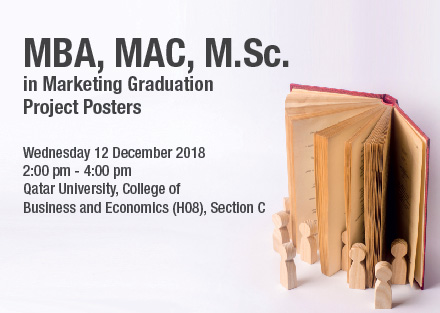 MBA, MAC, M.Sc. in MArketing Graduation Project Posters on Wednesday 12 December 2018 from 2:00 PM till 4:00PM at Qatar University College of Business and Economics (H08) Section C