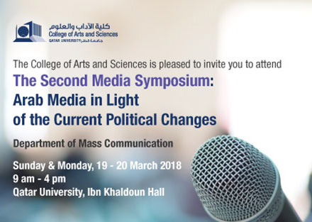 The college of Arts and Sciences is pleased to invite you to attend The Second Media Symposium: Arab Media in Light of the Current Political Changes  on Sunday & Monday 19-20 March 2018 at 9AM till 4PM in Qatar University Ibn Khaldoun Hall