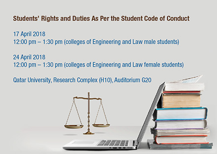 Students' rights and duties as per the student code of conduct 17 April 2018 for males from 12:00PM to 1:30PM and 24 April 2018 for females from 12:00PM to 1:30PM at Qatar University Research Complex (H10) Auditorium G20