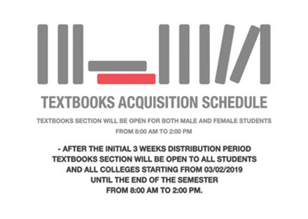 Textooks Acquisition Schedule - Textbooks section will be open for both male and female students from 8:00 AM to 2:00 PM - After the initial 3 weeks distribution period textbooks section will be open to all students and all colleges starting from 03/02/2019 until the end of the semester from 8:00 AM to 2:00 PM